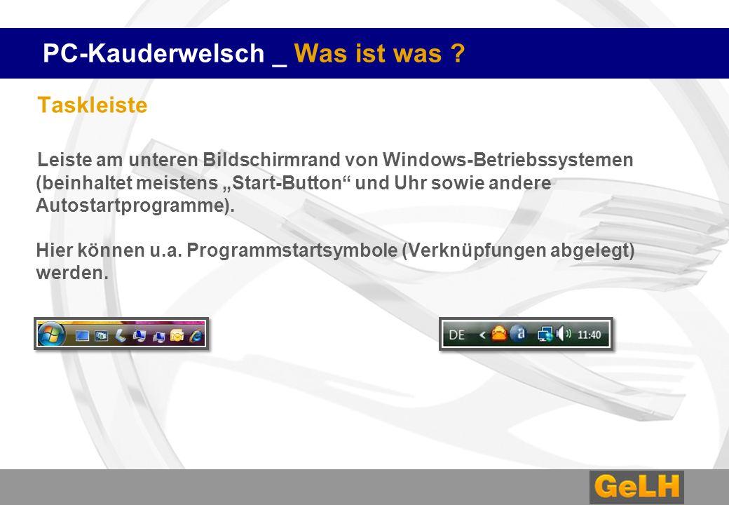 PC-Kauderwelsch _ Was ist was ? Taskleiste Leiste am unteren Bildschirmrand von Windows-Betriebssystemen (beinhaltet meistens Start-Button und Uhr sow