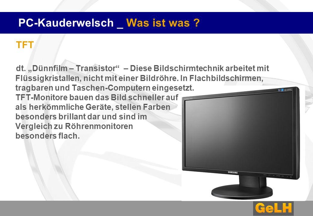 PC-Kauderwelsch _ Was ist was ? TFT dt. Dünnfilm – Transistor – Diese Bildschirmtechnik arbeitet mit Flüssigkristallen, nicht mit einer Bildröhre. In