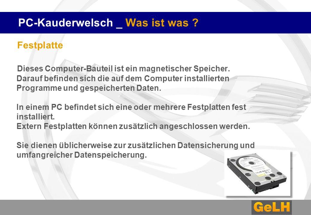 PC-Kauderwelsch _ Was ist was ? Festplatte Dieses Computer-Bauteil ist ein magnetischer Speicher. Darauf befinden sich die auf dem Computer installier