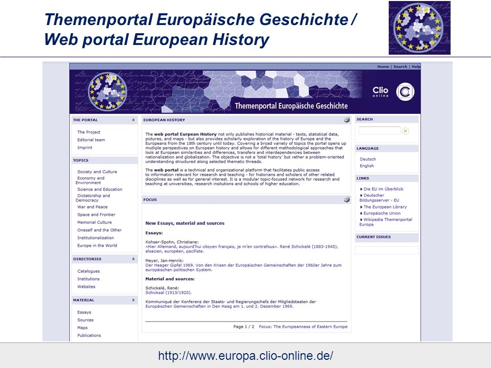 Themenportal Europäische Geschichte / Web portal European History Essays Covering a broad variety of topics from multiple perspectives Different methodological approaches that look at European similarities and differences, transfers and interdependencies between nationalization and globalization Although some essays present current research and offer new insights into European history, all essays can be read as an introduction to one aspect of European history http://www.europa.clio-online.de/