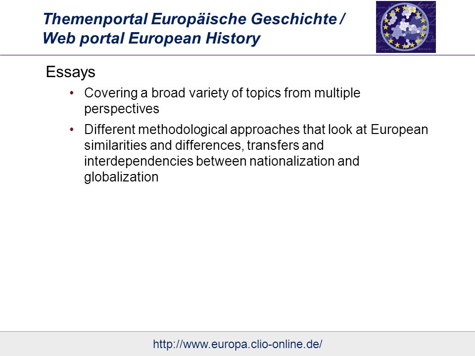 Themenportal Europäische Geschichte / Web portal European History Essays Covering a broad variety of topics from multiple perspectives Different methodological approaches that look at European similarities and differences, transfers and interdependencies between nationalization and globalization
