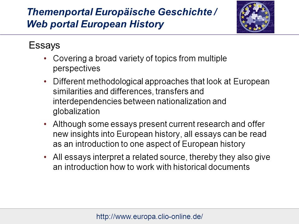 Themenportal Europäische Geschichte / Web portal European History Essays Covering a broad variety of topics from multiple perspectives Different methodological approaches that look at European similarities and differences, transfers and interdependencies between nationalization and globalization Although some essays present current research and offer new insights into European history, all essays can be read as an introduction to one aspect of European history All essays interpret a related source, thereby they also give an introduction how to work with historical documents