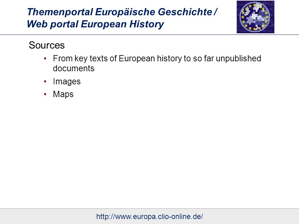 Themenportal Europäische Geschichte / Web portal European History Sources From key texts of European history to so far unpublished documents Images Maps http://www.europa.clio-online.de/