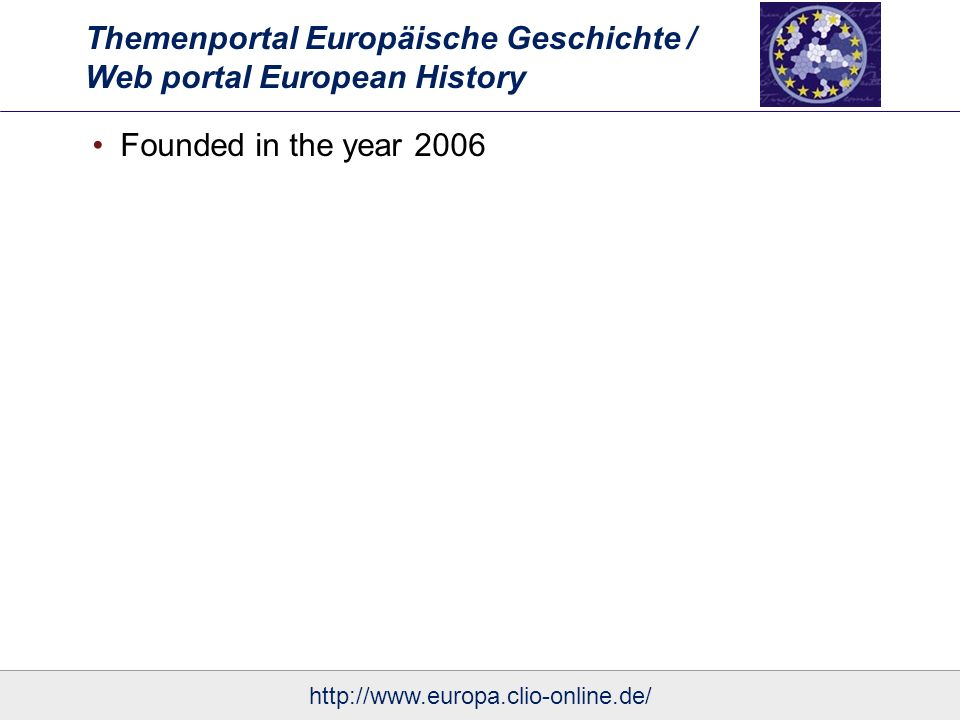 Themenportal Europäische Geschichte / Web portal European History Essays Covering a broad variety of topics from multiple perspectives Different methodological approaches that look at European similarities and differences, transfers and interdependencies between nationalization and globalization Although some essays present current research and offer new insights into European history, all essays can be read as an introduction to one aspect of European history All essays interpret a related source, thereby they also give an introduction how to work with historical documents http://www.europa.clio-online.de/
