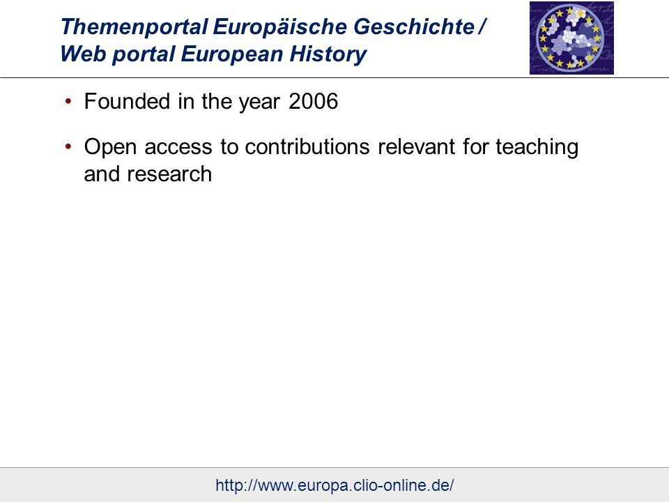 Themenportal Europäische Geschichte / Web portal European History Founded in the year 2006 Open access to contributions relevant for teaching and research http://www.europa.clio-online.de/
