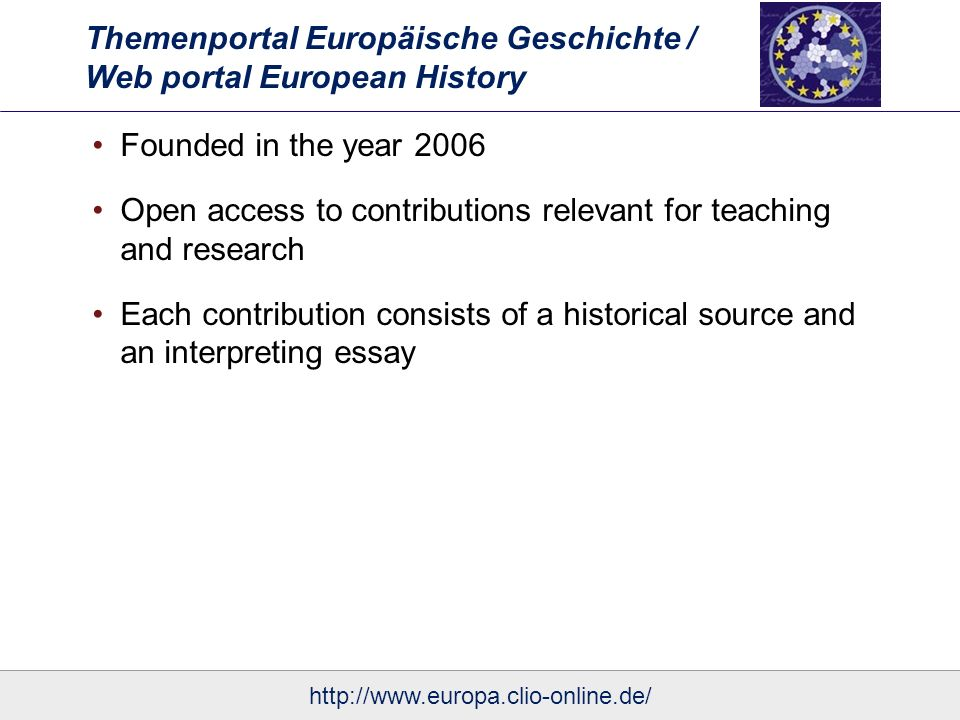 Themenportal Europäische Geschichte / Web portal European History Founded in the year 2006 Open access to contributions relevant for teaching and research Each contribution consists of a historical source and an interpreting essay Until now more than 130 contributions published http://www.europa.clio-online.de/