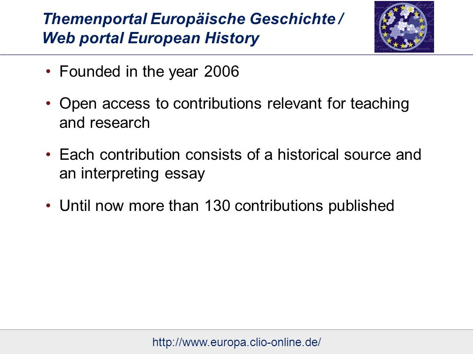 Themenportal Europäische Geschichte / Web portal European History Founded in the year 2006 Open access to contributions relevant for teaching and research Each contribution consists of a historical source and an interpreting essay Until now more than 130 contributions published
