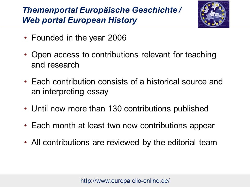 Themenportal Europäische Geschichte / Web portal European History Founded in the year 2006 Open access to contributions relevant for teaching and research Each contribution consists of a historical source and an interpreting essay Until now more than 130 contributions published Each month at least two new contributions appear All contributions are reviewed by the editorial team