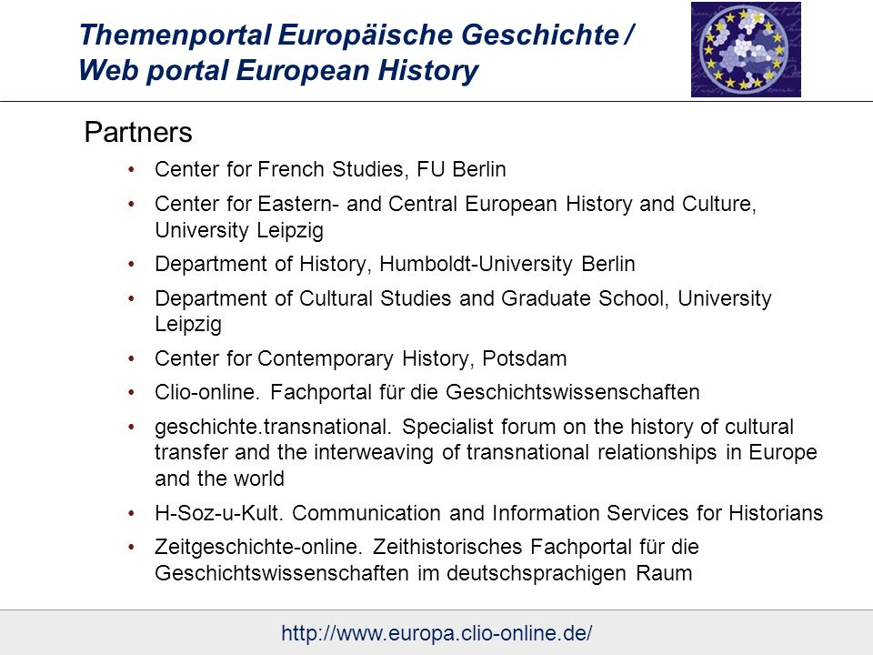 Themenportal Europäische Geschichte / Web portal European History Partners Center for French Studies, FU Berlin Center for Eastern- and Central European History and Culture, University Leipzig Department of History, Humboldt-University Berlin Department of Cultural Studies and Graduate School, University Leipzig Center for Contemporary History, Potsdam Clio-online.