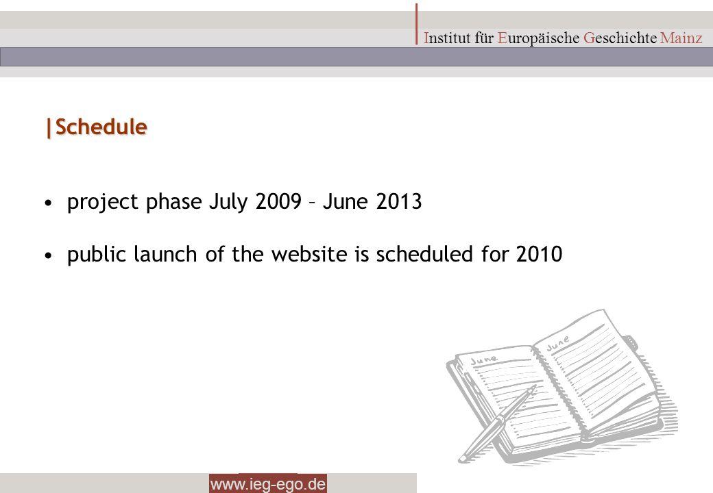 www.ieg-ego.de Institut für Europäische Geschichte Mainz |Schedule project phase July 2009 – June 2013 public launch of the website is scheduled for 2