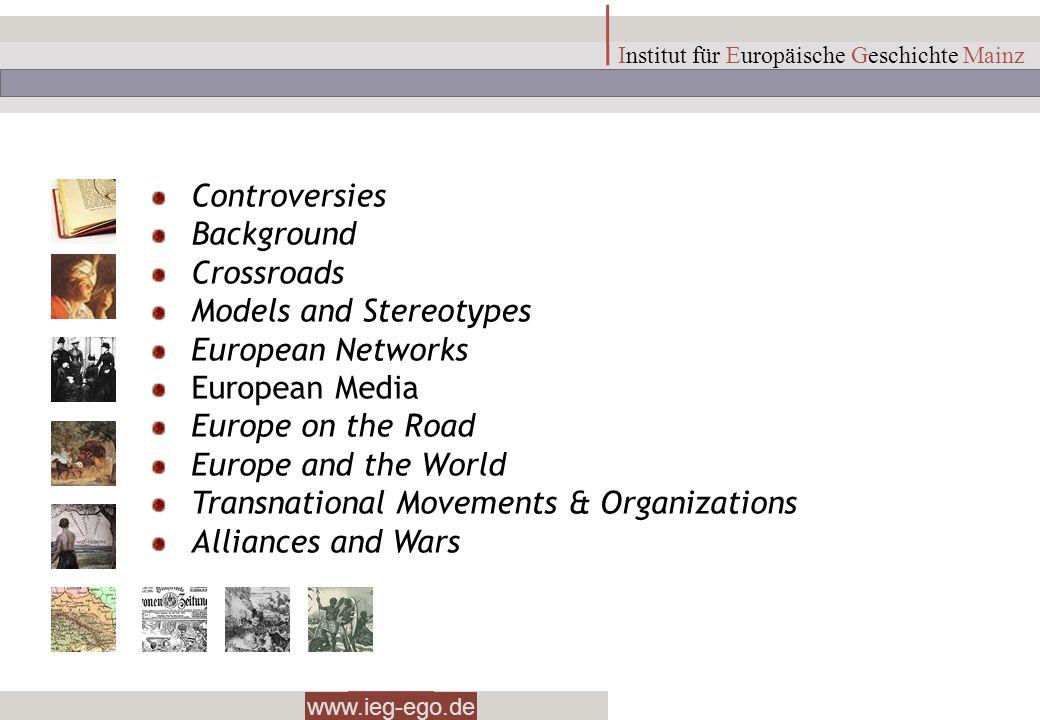 www.ieg-ego.de Institut für Europäische Geschichte Mainz Controversies Background Crossroads Models and Stereotypes European Networks European Media E