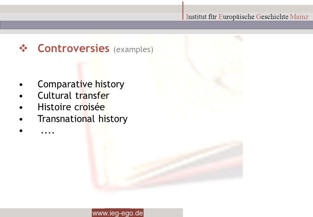 www.ieg-ego.de Institut für Europäische Geschichte Mainz Controversies (examples) Comparative history Cultural transfer Histoire croisée Transnational
