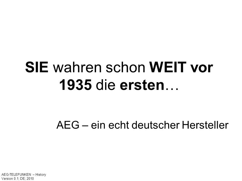 SIE wahren schon WEIT vor 1935 die ersten… AEG – ein echt deutscher Hersteller AEG-TELEFUNKEN – History Version 0.1; DE; 2010