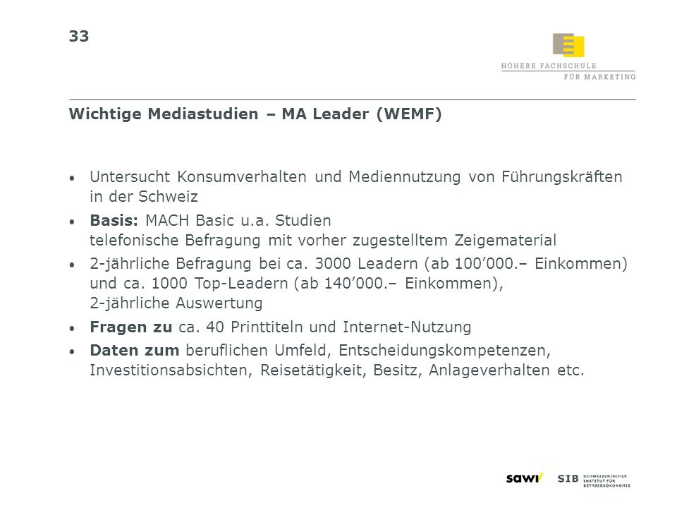 33 Untersucht Konsumverhalten und Mediennutzung von Führungskräften in der Schweiz Basis: MACH Basic u.a. Studien telefonische Befragung mit vorher zu