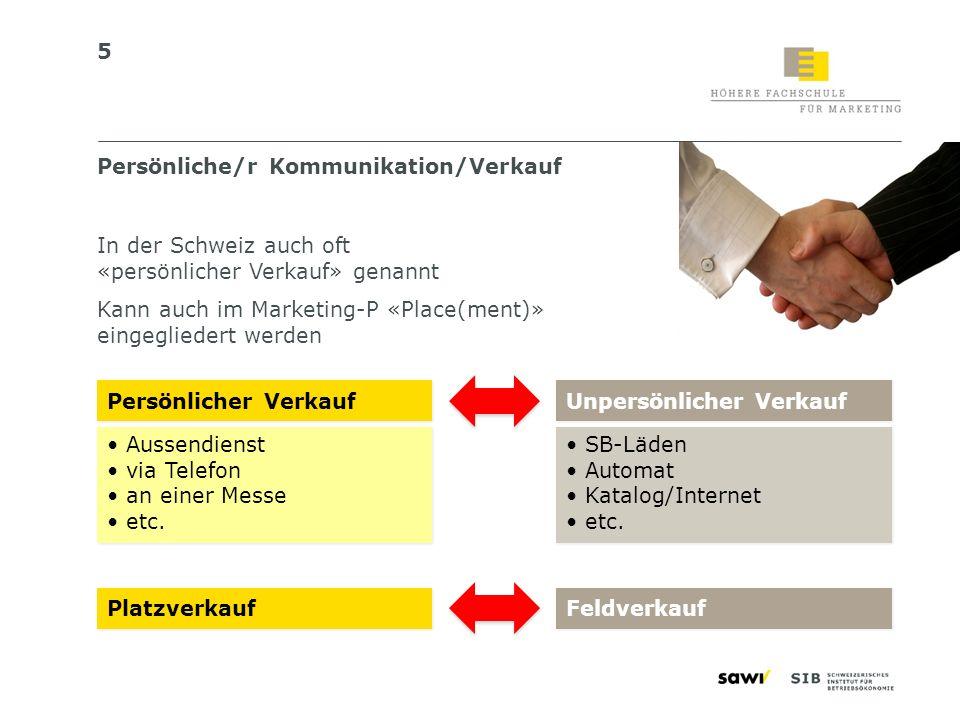 5 Persönliche/r Kommunikation/Verkauf In der Schweiz auch oft «persönlicher Verkauf» genannt Kann auch im Marketing-P «Place(ment)» eingegliedert werd