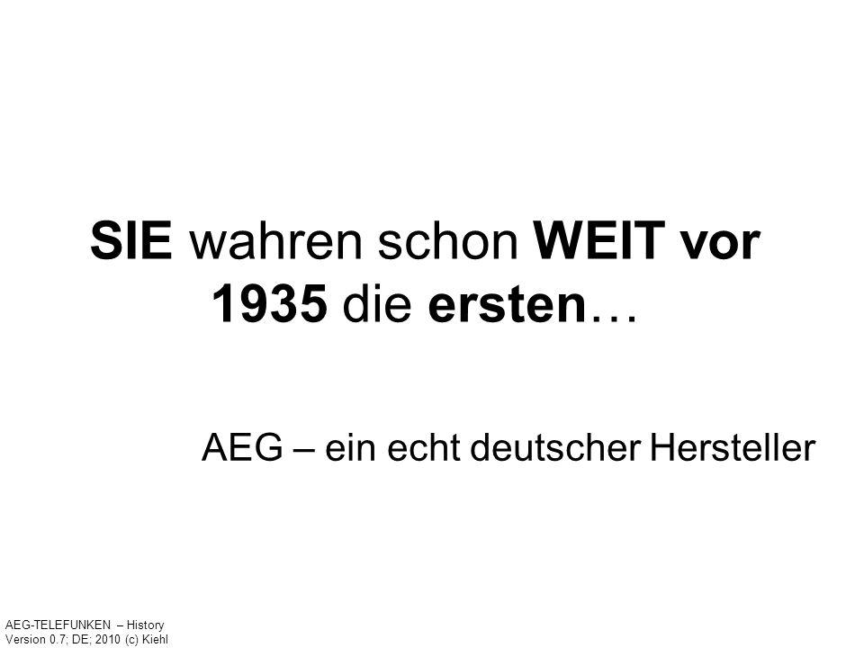 SIE wahren schon WEIT vor 1935 die ersten… AEG – ein echt deutscher Hersteller AEG-TELEFUNKEN – History Version 0.7; DE; 2010 (c) Kiehl