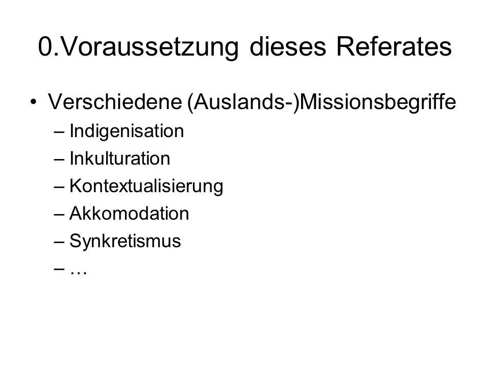 0.Voraussetzung dieses Referates Verschiedene (Auslands-)Missionsbegriffe –Indigenisation –Inkulturation –Kontextualisierung –Akkomodation –Synkretism