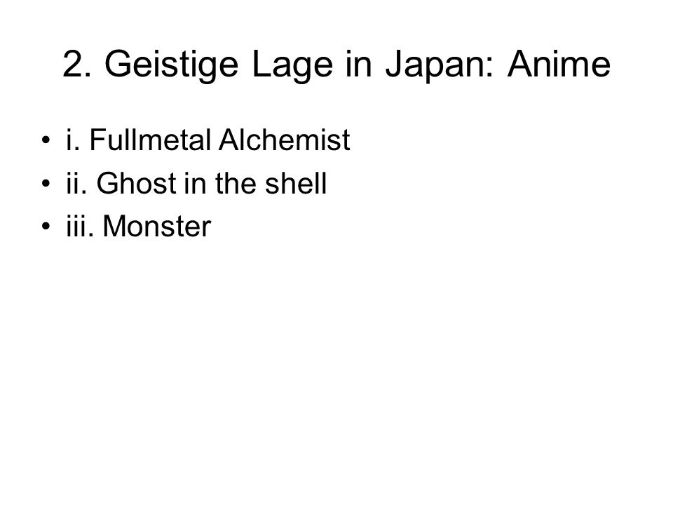 2. Geistige Lage in Japan: Anime i. Fullmetal Alchemist ii. Ghost in the shell iii. Monster