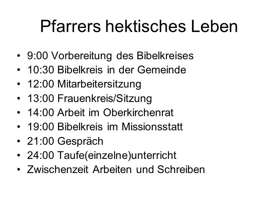 Pfarrers hektisches Leben 9:00 Vorbereitung des Bibelkreises 10:30 Bibelkreis in der Gemeinde 12:00 Mitarbeitersitzung 13:00 Frauenkreis/Sitzung 14:00