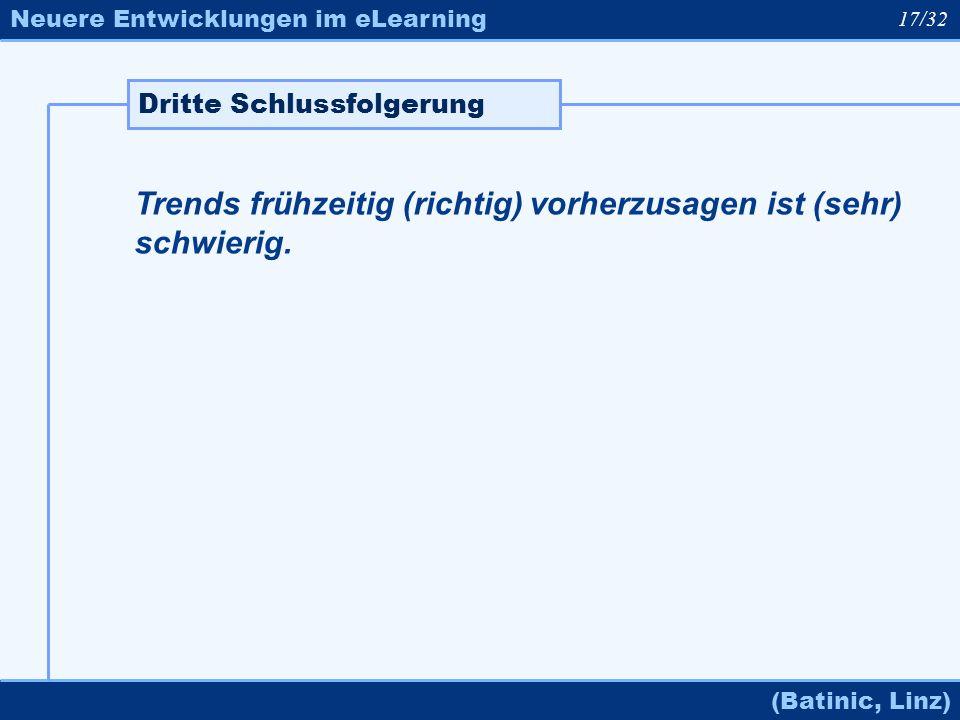 Neuere Entwicklungen im eLearning (Batinic, Linz) Trends frühzeitig (richtig) vorherzusagen ist (sehr) schwierig. Dritte Schlussfolgerung 17/32