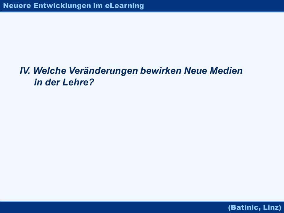 Neuere Entwicklungen im eLearning (Batinic, Linz) IV. Welche Veränderungen bewirken Neue Medien in der Lehre?