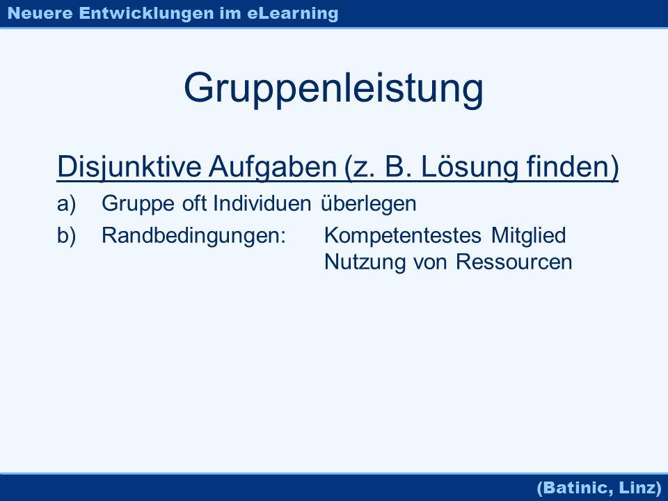 Neuere Entwicklungen im eLearning (Batinic, Linz) Gruppenleistung Disjunktive Aufgaben (z. B. Lösung finden) a)Gruppe oft Individuen überlegen b)Randb