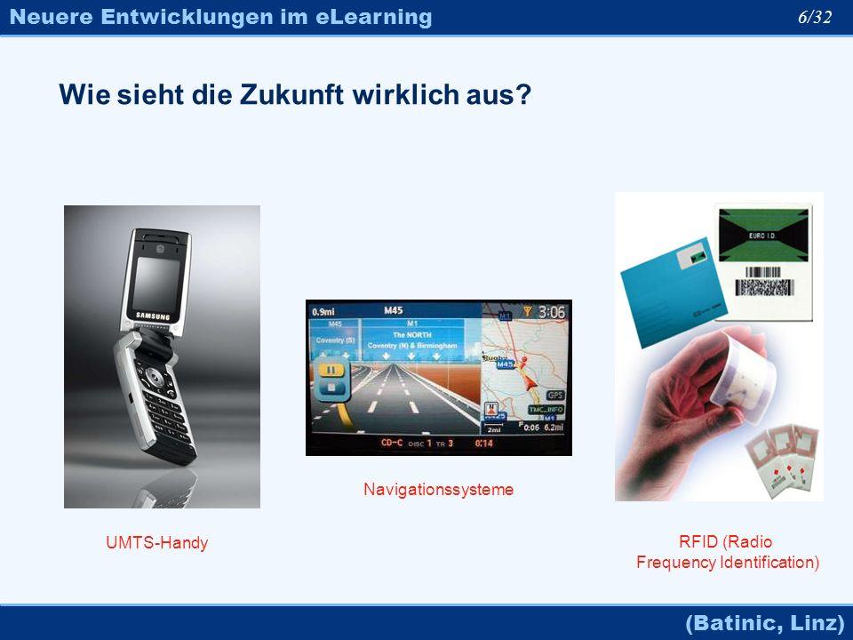 Neuere Entwicklungen im eLearning (Batinic, Linz) 6/32 Wie sieht die Zukunft wirklich aus? UMTS-Handy Navigationssysteme RFID (Radio Frequency Identif