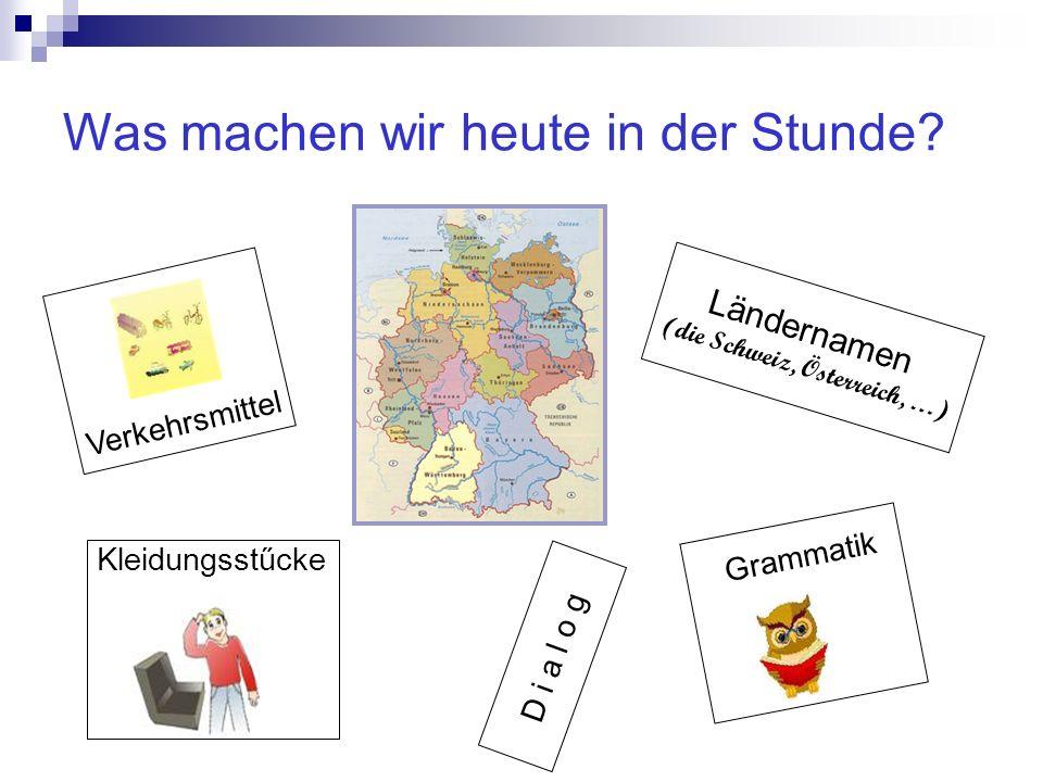 Was machen wir heute in der Stunde? Ländernamen (die Schweiz, Österreich, …) D i a l o g Verkehrsmittel Kleidungsstűcke Grammatik