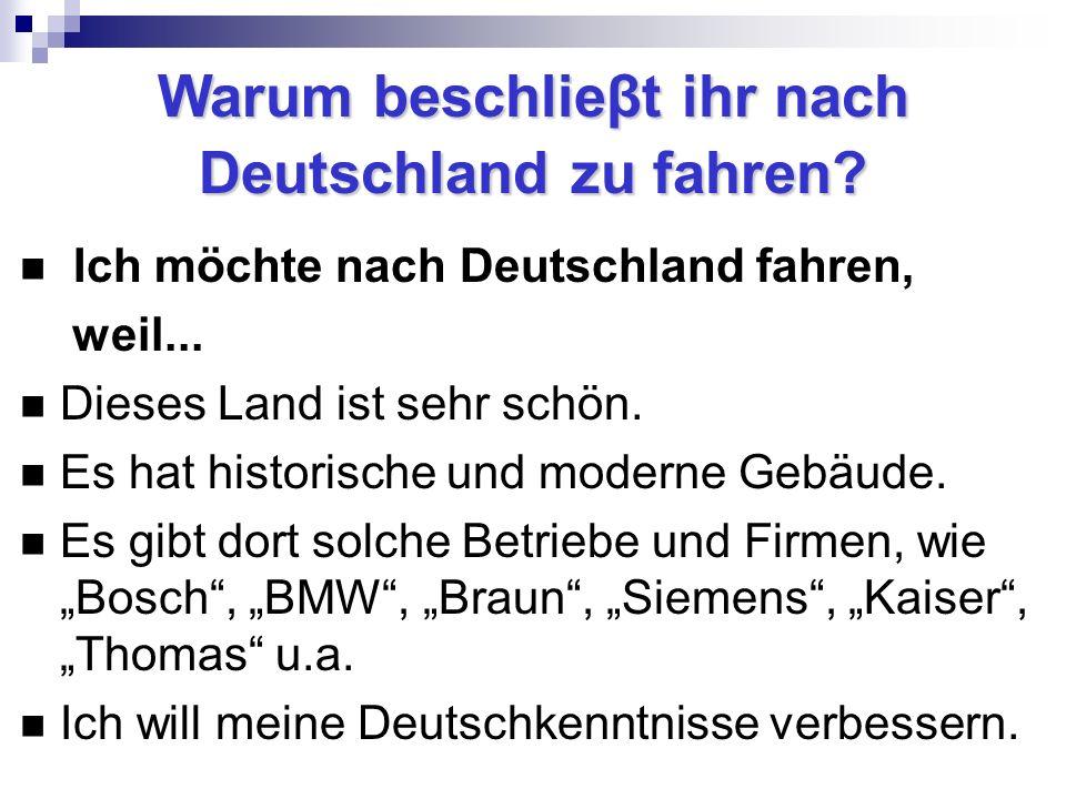Warum beschlieβt ihr nach Deutschland zu fahren? Ich möchte nach Deutschland fahren, weil... Dieses Land ist sehr schön. Es hat historische und modern