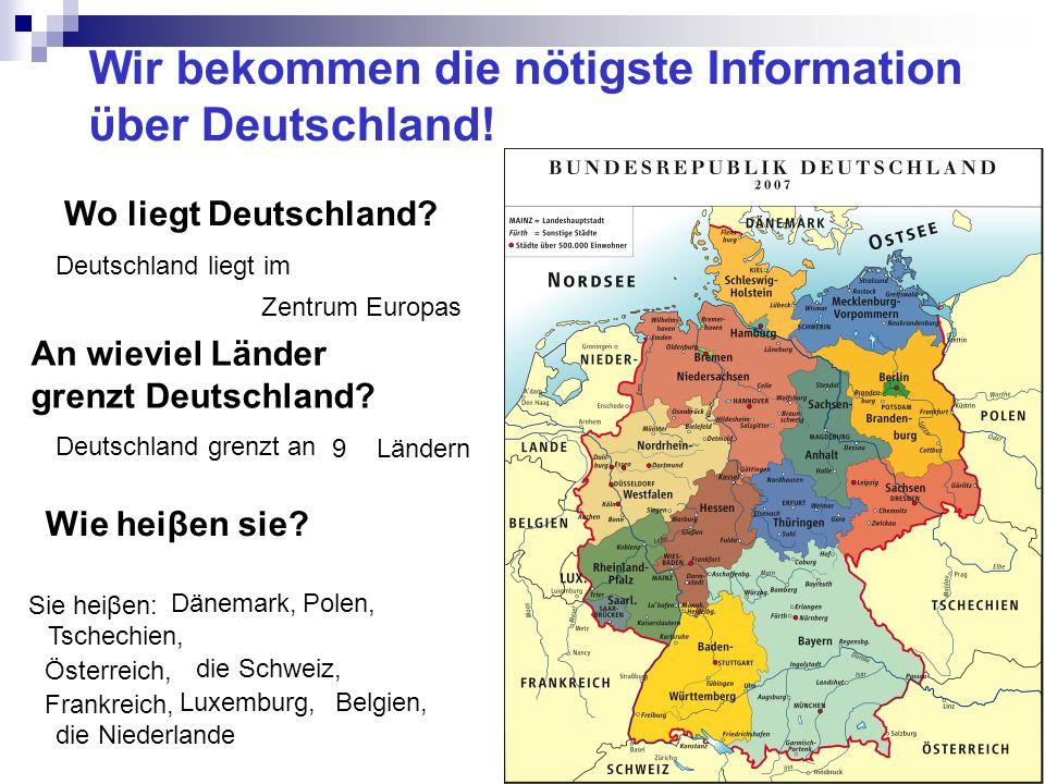 Wir bekommen die nötigste Information ϋber Deutschland! Wo liegt Deutschland? Deutschland liegt im Zentrum Europas An wieviel Länder grenzt Deutschlan