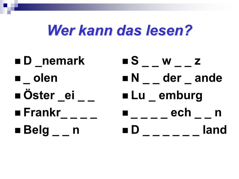 Wer kann das lesen? D _nemark _ olen Öster _ei _ _ Frankr_ _ _ _ Belg _ _ n S _ _ w _ _ z N _ _ der _ ande Lu _ emburg _ _ _ _ ech _ _ n D _ _ _ _ _ _