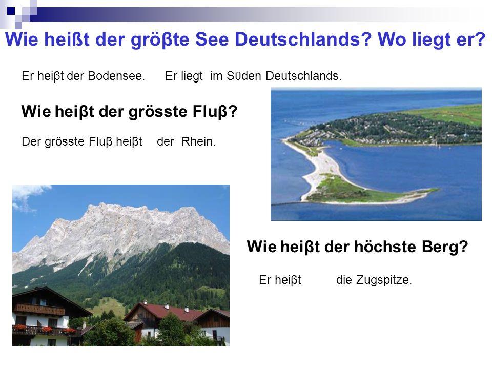 Wie heißt der gröβte See Deutschlands? Wo liegt er? Er heiβtder Bodensee.Er liegtim Sϋden Deutschlands. Wie heiβt der grösste Fluβ? Der grösste Fluβ h