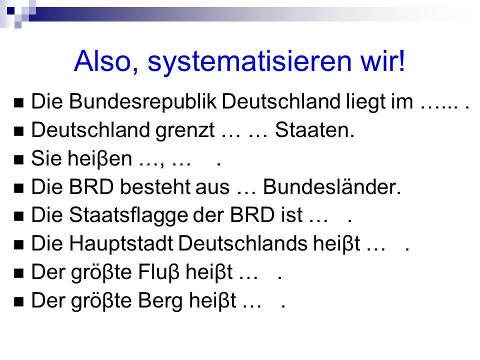 Also, systematisieren wir! Die Bundesrepublik Deutschland liegt im ….... Deutschland grenzt … … Staaten. Sie heiβen …, …. Die BRD besteht aus … Bundes