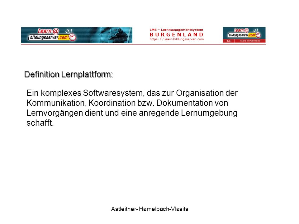 Astleitner- Hamelbach-Vlasits Definition Lernplattform: Ein komplexes Softwaresystem, das zur Organisation der Kommunikation, Koordination bzw.
