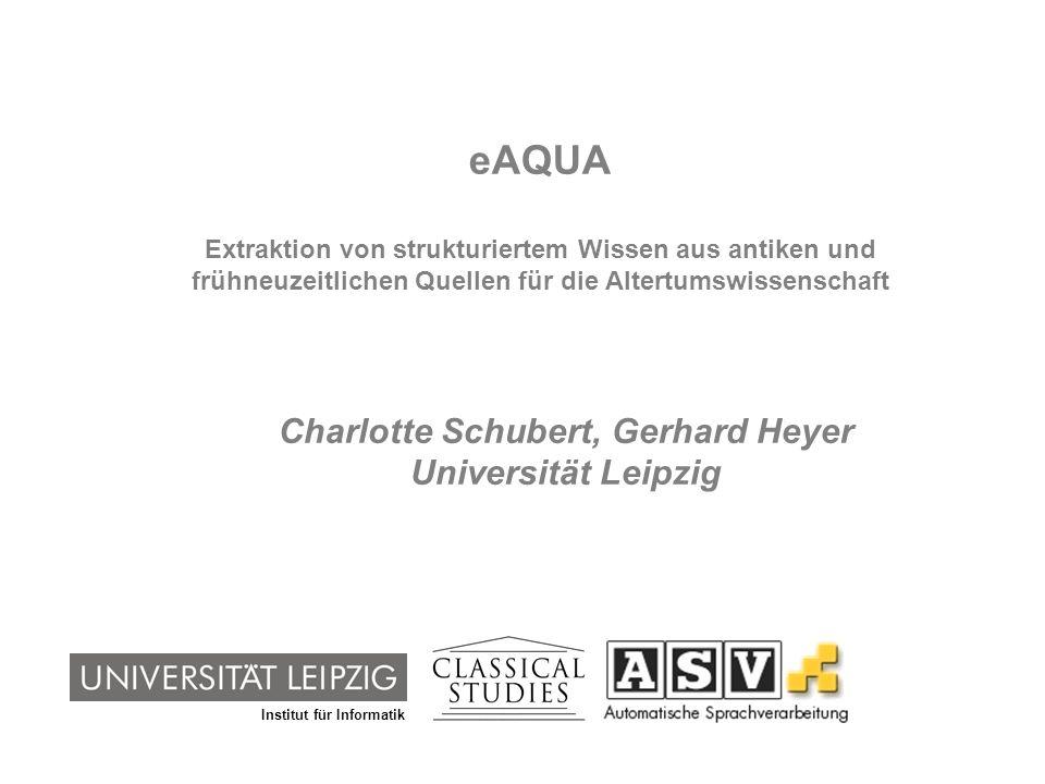 Institut für Informatik eAQUA Extraktion von strukturiertem Wissen aus antiken und frühneuzeitlichen Quellen für die Altertumswissenschaft Charlotte S