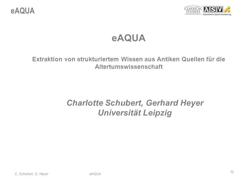 eAQUA 12 C. Schubert, G. HeyereAQUA eAQUA Extraktion von strukturiertem Wissen aus Antiken Quellen für die Altertumswissenschaft Charlotte Schubert, G
