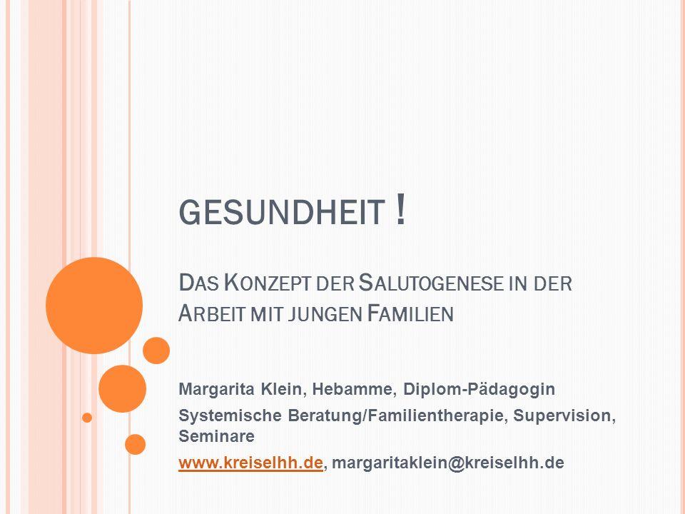 GESUNDHEIT ! D AS K ONZEPT DER S ALUTOGENESE IN DER A RBEIT MIT JUNGEN F AMILIEN Margarita Klein, Hebamme, Diplom-Pädagogin Systemische Beratung/Famil