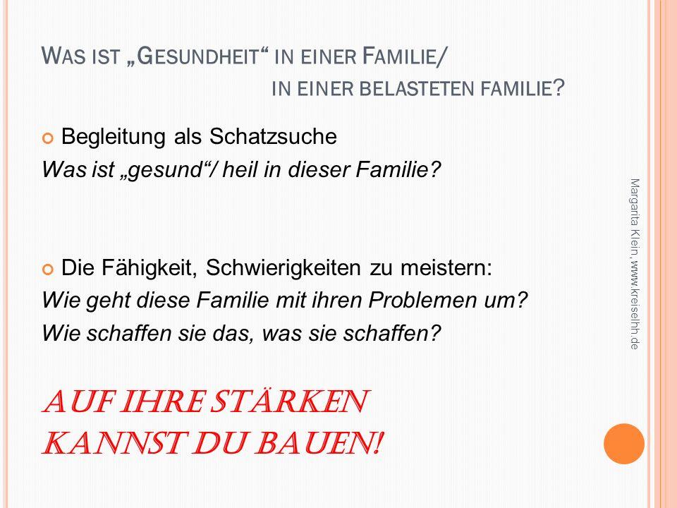 W AS IST G ESUNDHEIT IN EINER F AMILIE / IN EINER BELASTETEN FAMILIE ? Begleitung als Schatzsuche Was ist gesund/ heil in dieser Familie? Die Fähigkei