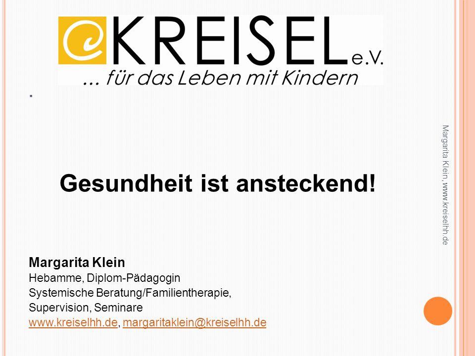 . Gesundheit ist ansteckend! Margarita Klein Hebamme, Diplom-Pädagogin Systemische Beratung/Familientherapie, Supervision, Seminare www.kreiselhh.deww