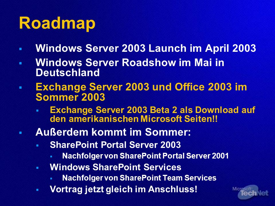 Roadmap Windows Server 2003 Launch im April 2003 Windows Server Roadshow im Mai in Deutschland Exchange Server 2003 und Office 2003 im Sommer 2003 Exchange Server 2003 Beta 2 als Download auf den amerikanischen Microsoft Seiten!.