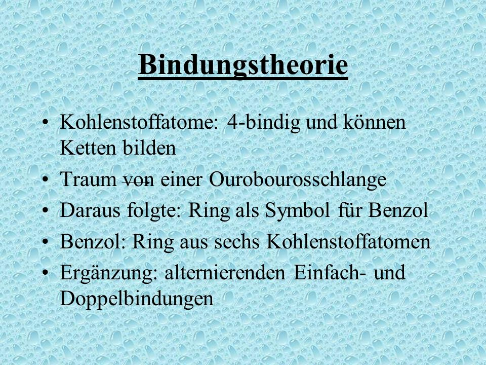 Bindungstheorie Kohlenstoffatome: 4-bindig und können Ketten bilden Traum von einer Ourobourosschlange Daraus folgte: Ring als Symbol für Benzol Benzol: Ring aus sechs Kohlenstoffatomen Ergänzung: alternierenden Einfach- und Doppelbindungen