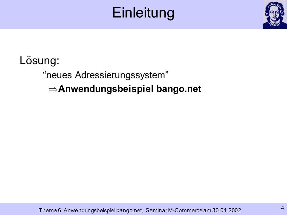 5 Thema 6: Anwendungsbeispiel bango.net, Seminar M-Commerce am 30.01.2002 Adressierung im Internet: IP-Adresse IP-Adresse: unterste Adressierungsstufe im Internet Grundlage für die Kommunikation zwischen Computern und Internet (TCP/IP) eindeutig Aufbau einer IP-Adresse (IPv4): 32 Bits unterteilt in 4 Quads a 8 Bits; jeweils durch Punkte getrennt jedes Quad kann eine dezimale Zahl zwischen 0 und 255 annehmen Beispiel: 141.2.67.251