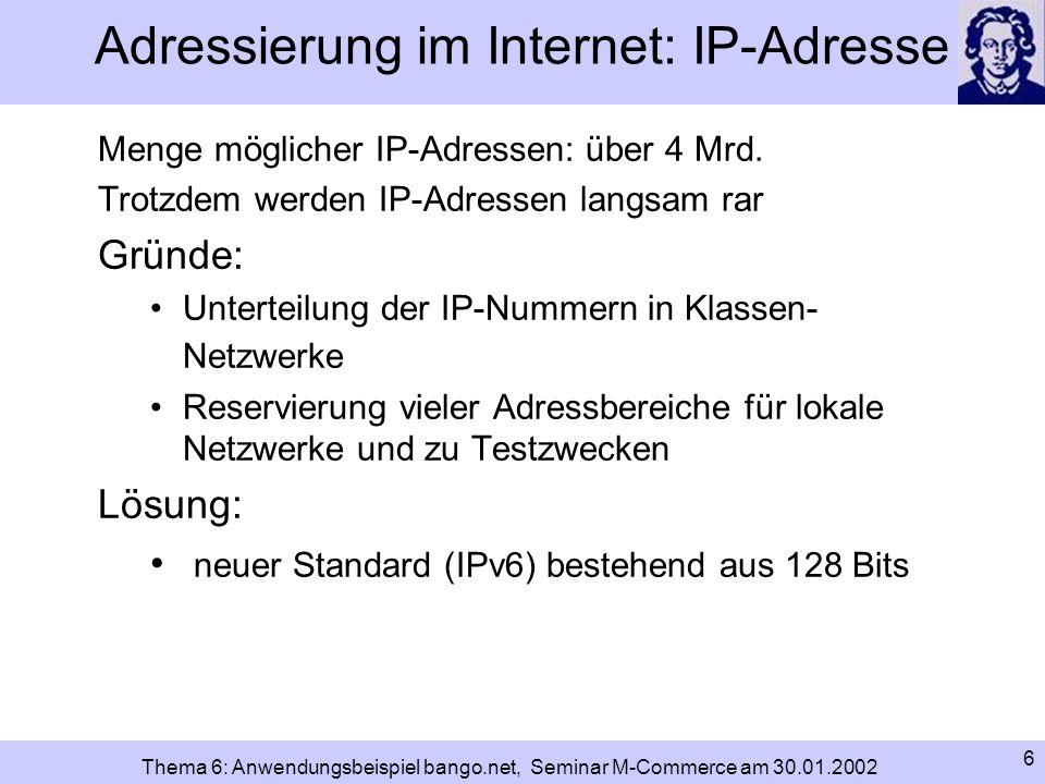 7 Thema 6: Anwendungsbeispiel bango.net, Seminar M-Commerce am 30.01.2002 Adressierung im Internet: DNS und Domainname generelles Problem der IP-Adressierung: für Menschen schwierig zu merken DNS (Domain Name System): alternatives Adressierungssystem baut auf IP-Nummern auf Datenbank-System ermöglicht Zusammenführung von IP- Nummer und Domainname