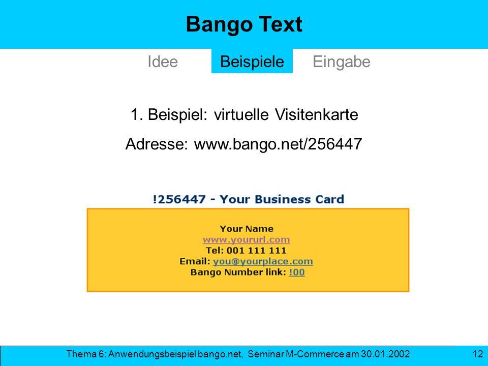 Thema 6: Anwendungsbeispiel bango.net, Seminar M-Commerce am 30.01.2002 12 Bango Text IdeeEingabeBeispiele 1. Beispiel: virtuelle Visitenkarte Adresse