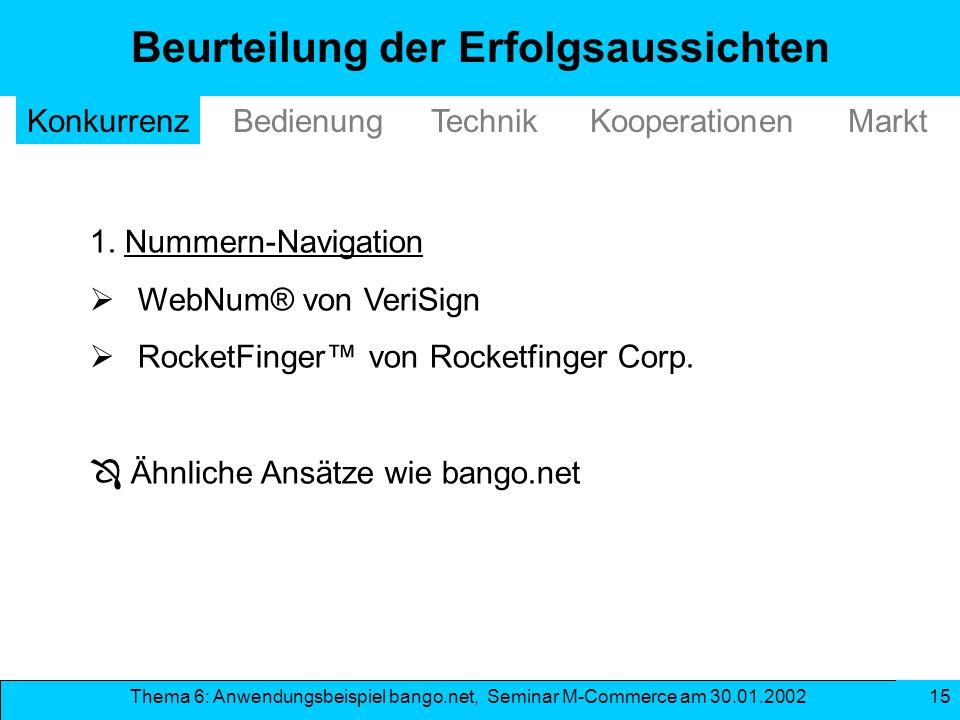 Thema 6: Anwendungsbeispiel bango.net, Seminar M-Commerce am 30.01.2002 15 Beurteilung der Erfolgsaussichten TechnikKonkurrenzBedienungMarkt 1. Nummer