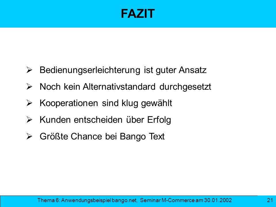 Thema 6: Anwendungsbeispiel bango.net, Seminar M-Commerce am 30.01.2002 21 FAZIT Bedienungserleichterung ist guter Ansatz Noch kein Alternativstandard