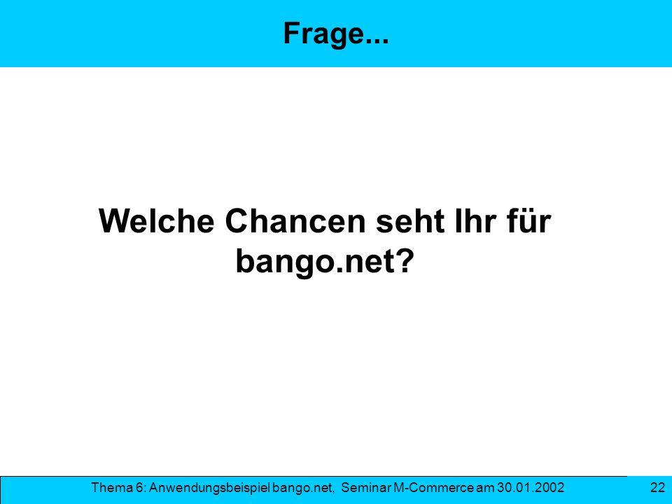 Thema 6: Anwendungsbeispiel bango.net, Seminar M-Commerce am 30.01.2002 22 Welche Chancen seht Ihr für bango.net? Frage...