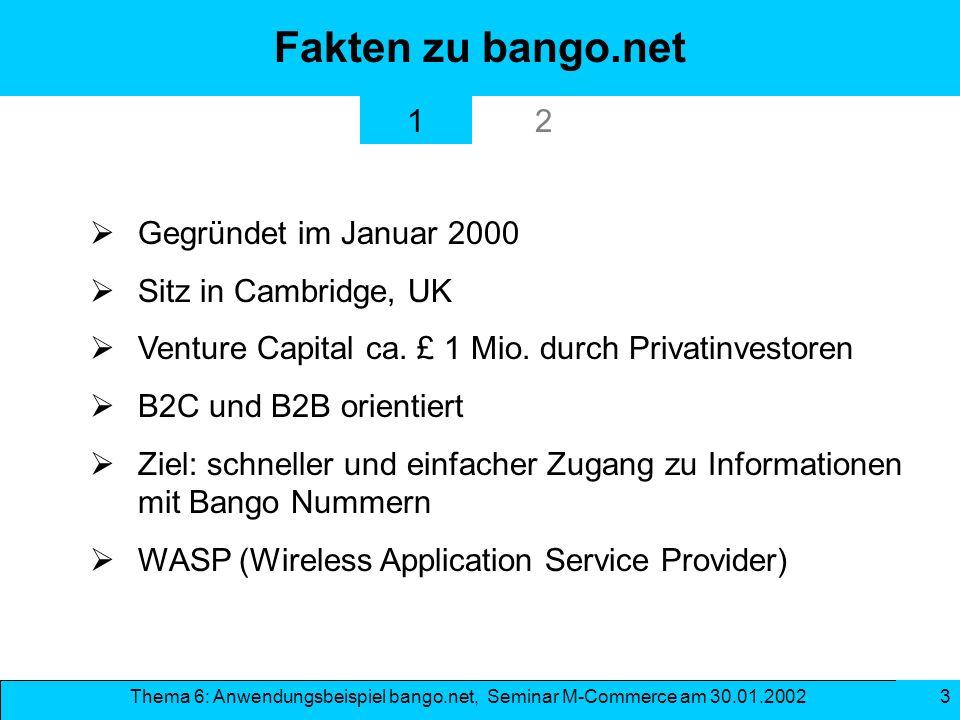 Thema 6: Anwendungsbeispiel bango.net, Seminar M-Commerce am 30.01.2002 3 Fakten zu bango.net Gegründet im Januar 2000 Sitz in Cambridge, UK Venture C