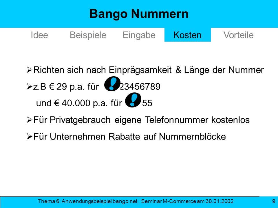 Thema 6: Anwendungsbeispiel bango.net, Seminar M-Commerce am 30.01.2002 9 EingabeKosten Richten sich nach Einprägsamkeit & Länge der Nummer z.B 29 p.a