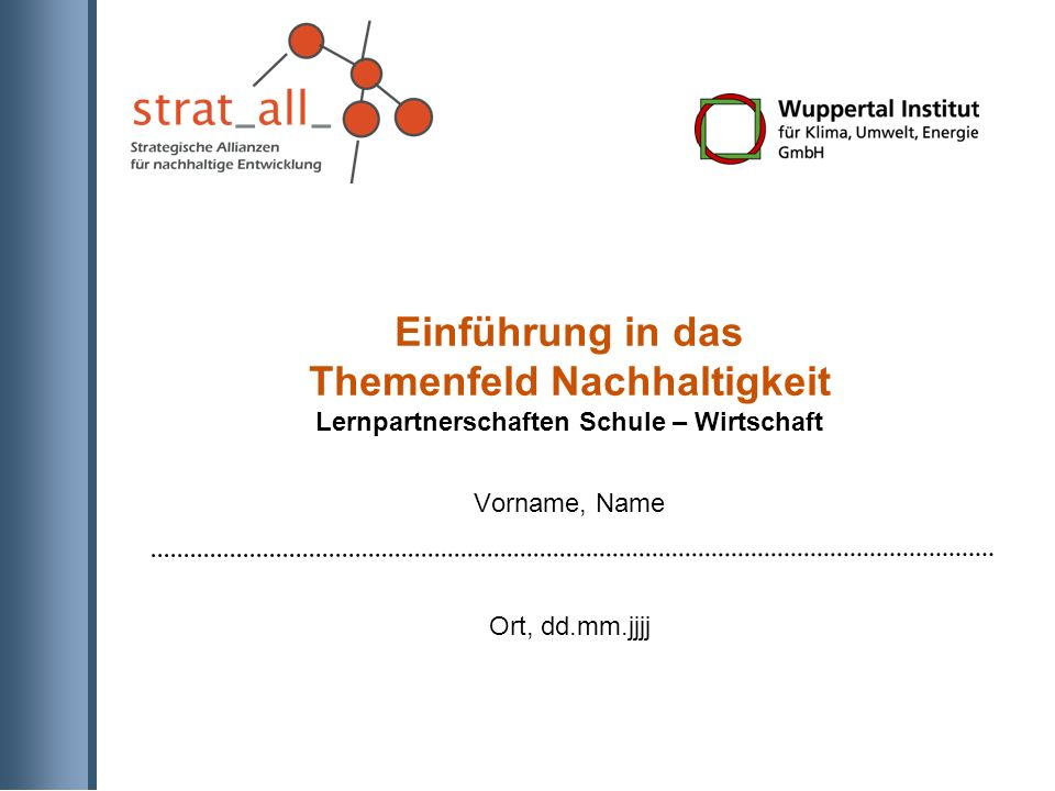 Einführung in das Themenfeld Nachhaltigkeit Lernpartnerschaften Schule – Wirtschaft Vorname, Name Ort, dd.mm.jjjj